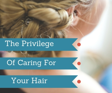 The Privilege of taking care of your Hair